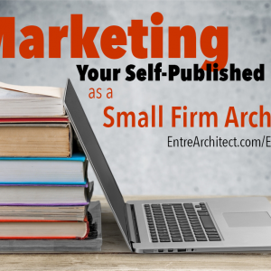 EA099: Field Guide Series – Marketing Your Self-Published Book as a Small Firm Architect [Podcast]