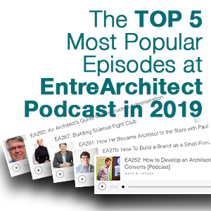 EA304: Your Top 5 Most Popular Episodes at EntreArchitect Podcast in 2019