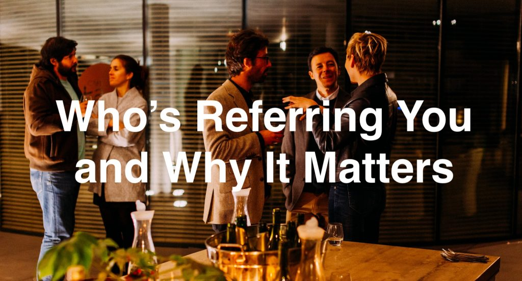 Who's referring you and why it matters.